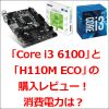 「Core i3 6100」と「H110M ECO」の購入レビュー!消費電力は?
