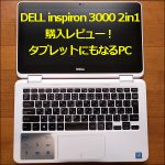 「DELL inspiron 3000 2in1」の購入レビュー!タブレットにもなるPC