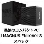 間違いなく最強のコンパクトPC「MAGNUS EN1080」のスペック!