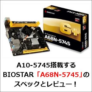 A10-5745搭載するBIOSTAR「A68N-5745」のスペックとレビュー!