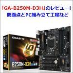 「GA-B250M-D3H」のレビュー!問題点とPC組み立て工程など