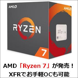 AMD「Ryzen 7」が発売!XFRでお手軽OCも可能な高性能CPU