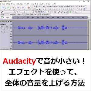 Audacityで音が小さい!エフェクトを使って、全体の音量を上げる方法